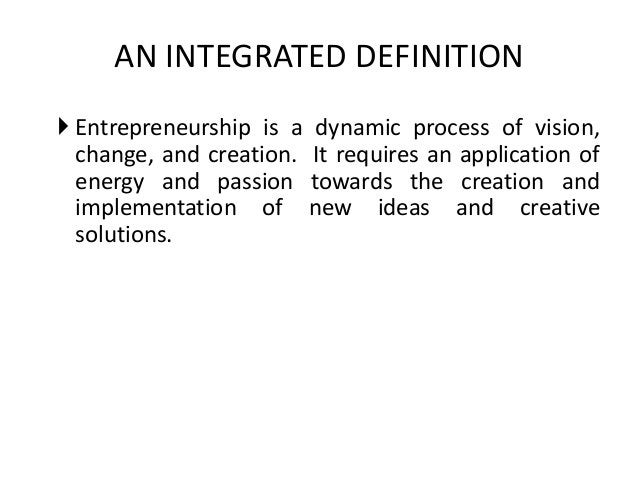 AN INTEGRATED DEFINITION  Entrepreneurship is a dynamic process of vision, change, and creation. It requires an applicati...