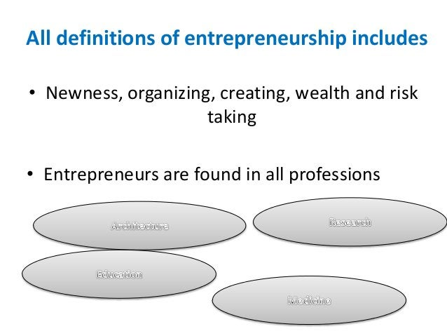 All definitions of entrepreneurship includes • Newness, organizing, creating, wealth and risk taking • Entrepreneurs are f...