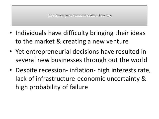 • Individuals have difficulty bringing their ideas to the market & creating a new venture • Yet entrepreneurial decisions ...