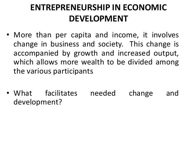ENTREPRENEURSHIP IN ECONOMIC DEVELOPMENT • More than per capita and income, it involves change in business and society. Th...