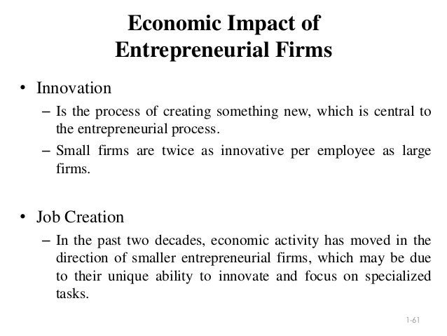 Economic Impact of Entrepreneurial Firms • Innovation – Is the process of creating something new, which is central to the ...