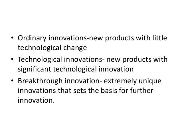 • Ordinary innovations-new products with little technological change • Technological innovations- new products with signif...