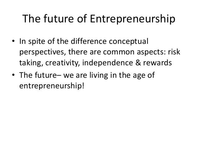 The future of Entrepreneurship • In spite of the difference conceptual perspectives, there are common aspects: risk taking...