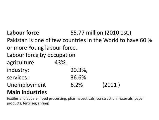 Labour force 55.77 million (2010 est.) Pakistan is one of few countries in the World to have 60 % or more Young labour for...