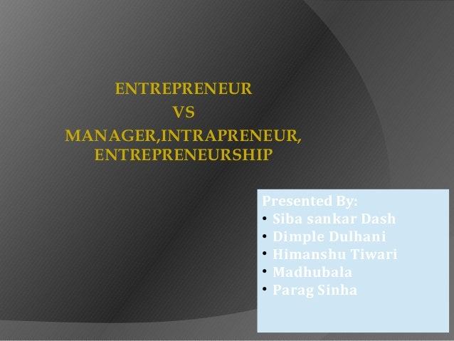 ENTREPRENEUR VS MANAGER,INTRAPRENEUR, ENTREPRENEURSHIP Presented By: • Siba sankar Dash • Dimple Dulhani • Himanshu Tiwari...