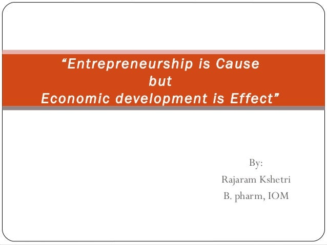 "By:Rajaram KshetriB. pharm, IOM""Entrepreneurship is CausebutEconomic development is Effect"""