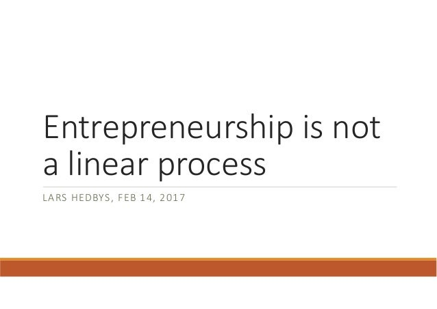 Entrepreneurship is not a linear process LARS HEDBYS, FEB 14, 2017