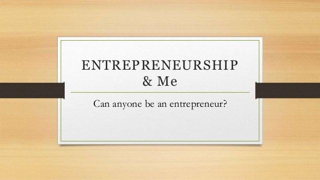 ENTREPRENEURSHIP & Me Can anyone be an entrepreneur?