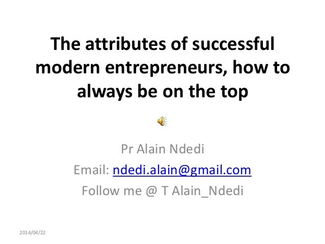 The attributes of successful modern entrepreneurs, how to always be on the top Pr Alain Ndedi Email: ndedi.alain@gmail.com...