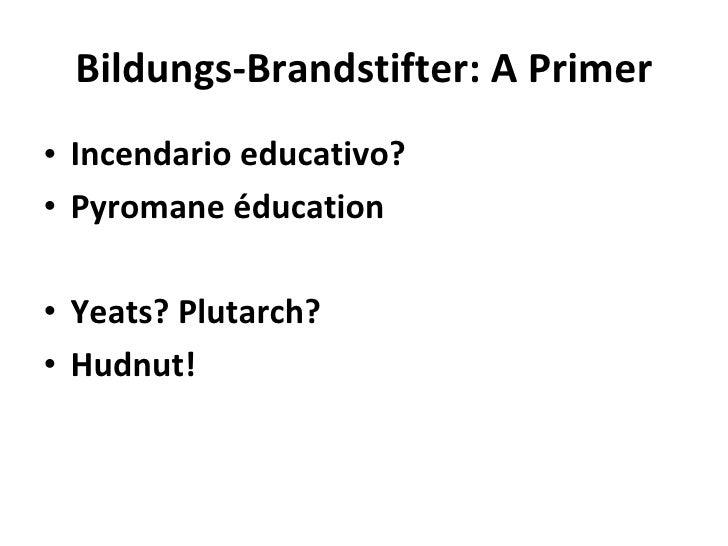 Bildungs-Brandstifter: A Primer <ul><li>Incendario educativo? </li></ul><ul><li>Pyromane éducation </li></ul><ul><li>Yeats...