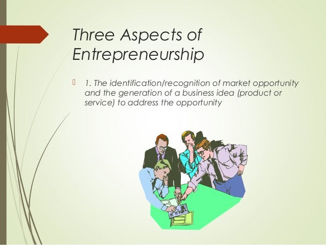 Three Aspects of Entrepreneurship   1. The identification/recognition of market opportunity and the generation of a busin...