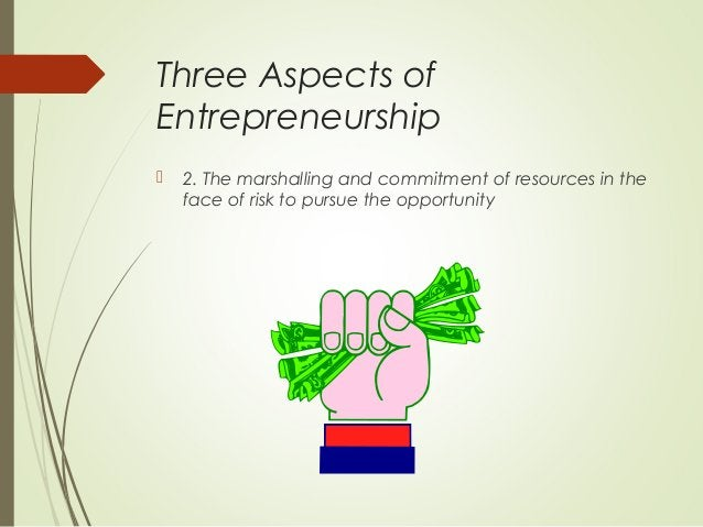 Three Aspects of Entrepreneurship   2. The marshalling and commitment of resources in the face of risk to pursue the oppo...