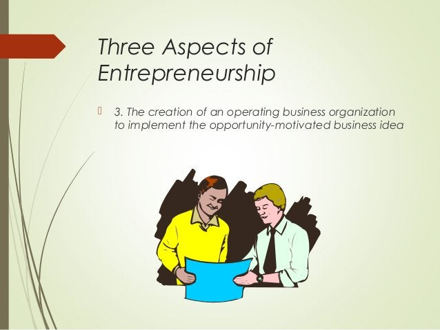 Three Aspects of Entrepreneurship   3. The creation of an operating business organization to implement the opportunity-mo...