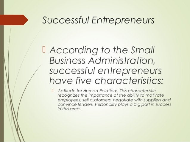 Successful Entrepreneurs  According to the Small Business Administration, successful entrepreneurs have five characterist...