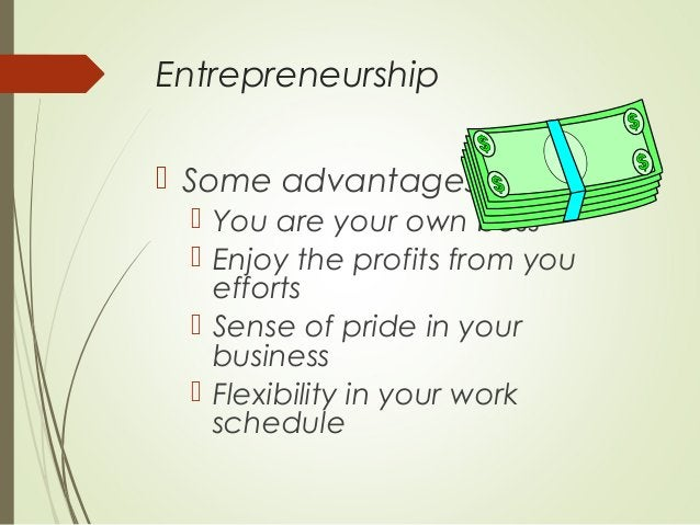Entrepreneurship  Some advantages  You are your own boss  Enjoy the profits from you efforts  Sense of pride in your b...