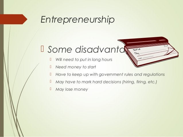 Entrepreneurship  Some disadvantages   Will need to put in long hours    Need money to start    Have to keep up with g...