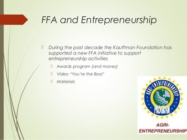 FFA and Entrepreneurship   During the past decade the Kauffman Foundation has supported a new FFA initiative to support e...