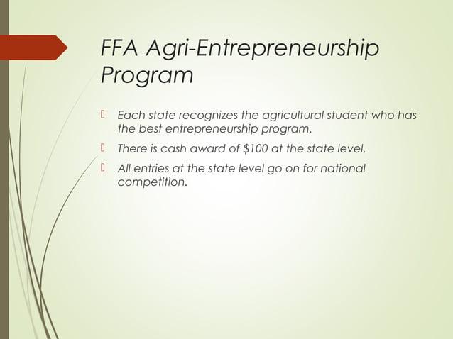 FFA Agri-Entrepreneurship Program   Each state recognizes the agricultural student who has the best entrepreneurship prog...