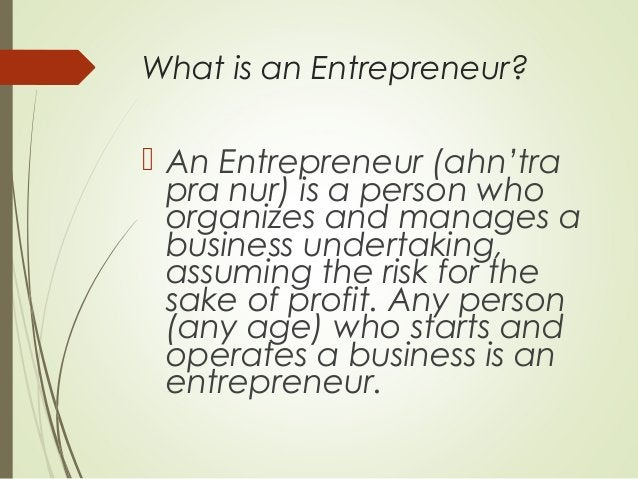 What is an Entrepreneur?   An Entrepreneur (ahn'tra pra nur) is a person who organizes and manages a business undertaking...