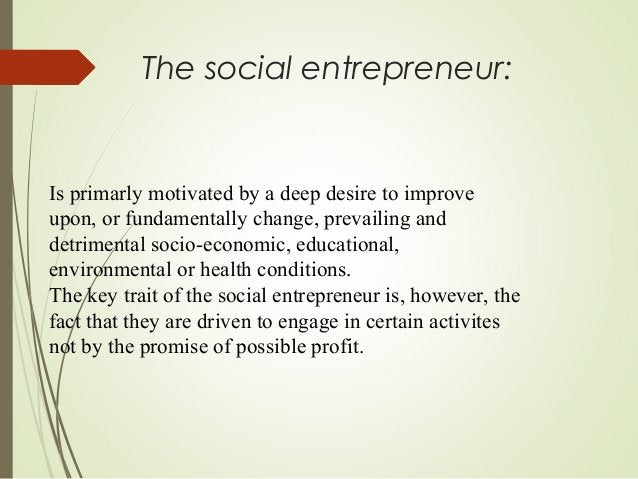 The social entrepreneur:  Is primarly motivated by a deep desire to improve upon, or fundamentally change, prevailing and ...