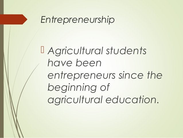 Entrepreneurship   Agricultural students have been entrepreneurs since the beginning of agricultural education.