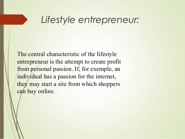Lifestyle entrepreneur:  The central characteristic of the lifestyle entrepreneur is the attempt to create profit from per...