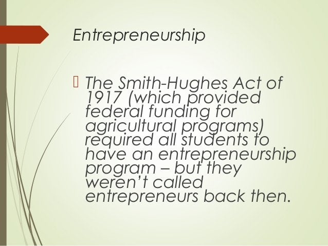 Entrepreneurship   The Smith-Hughes Act of 1917 (which provided federal funding for agricultural programs) required all s...