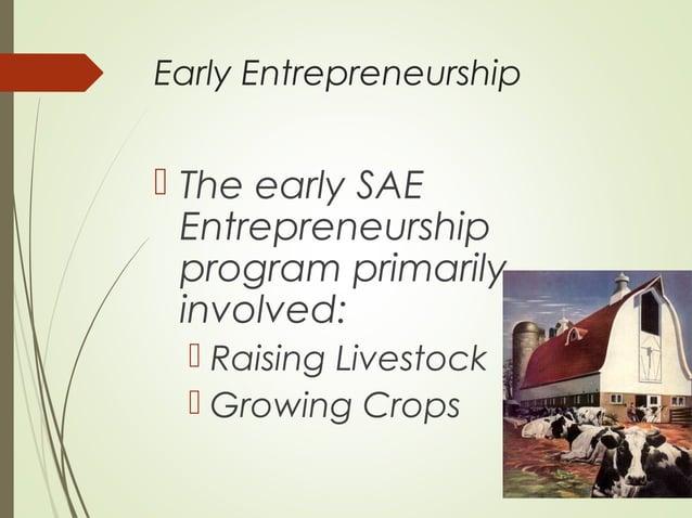 Early Entrepreneurship   The early SAE Entrepreneurship program primarily involved:  Raising Livestock  Growing Crops