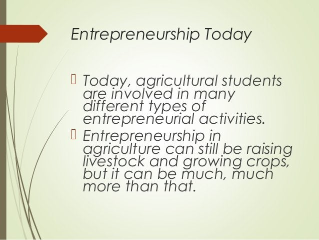 Entrepreneurship Today  Today, agricultural students are involved in many different types of entrepreneurial activities. ...