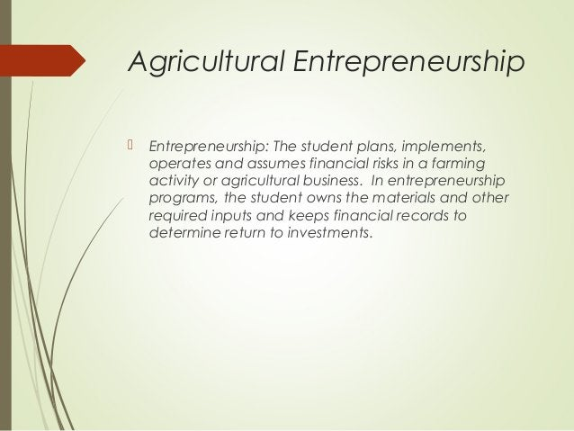 Agricultural Entrepreneurship   Entrepreneurship: The student plans, implements, operates and assumes financial risks in ...