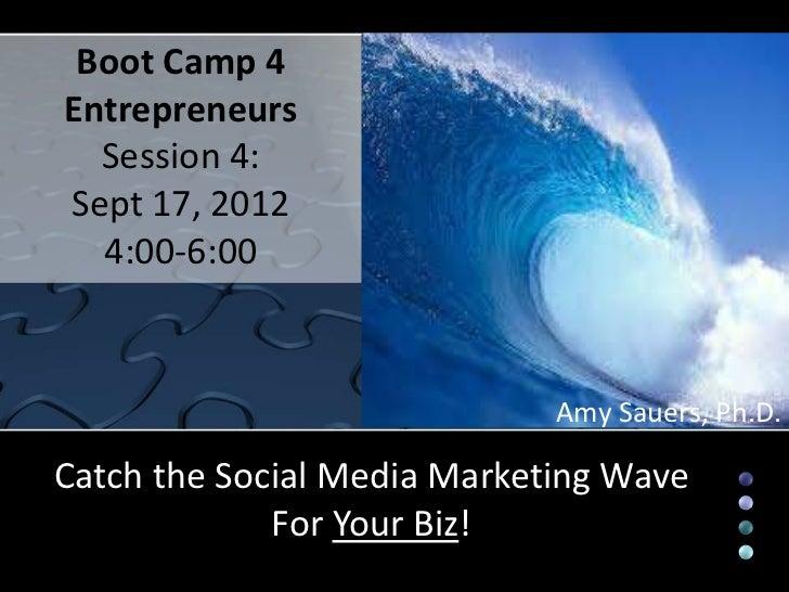 Boot Camp 4Entrepreneurs  Session 4:Sept 17, 2012  4:00-6:00                             Amy Sauers, Ph.D.Catch the Social...