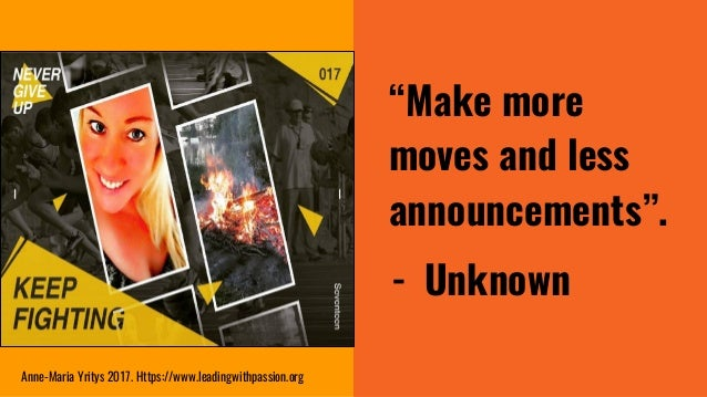 """""""Make more moves and less announcements"""". - Unknown Anne-Maria Yritys 2017. Https://www.leadingwithpassion.org"""