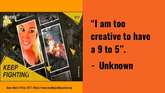 """""""I am too creative to have a 9 to 5"""". - Unknown Anne-Maria Yritys 2017. Https://www.leadingwithpassion.org"""