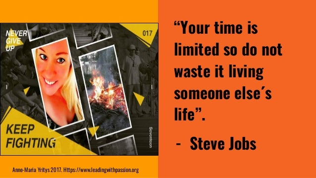 """""""Your time is limited so do not waste it living someone else´s life"""". - Steve Jobs Anne-Maria Yritys 2017. Https://www.lea..."""