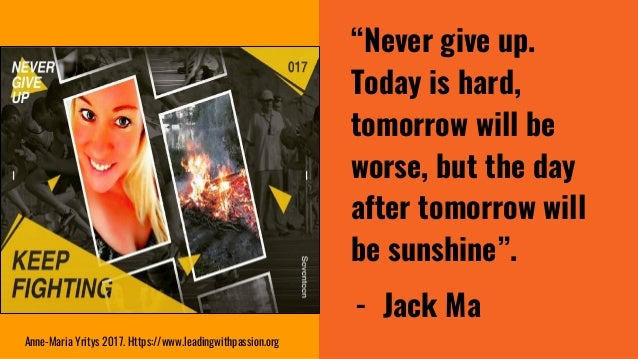 """""""Never give up. Today is hard, tomorrow will be worse, but the day after tomorrow will be sunshine"""". - Jack Ma Anne-Maria ..."""