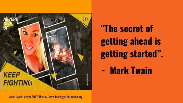 """""""The secret of getting ahead is getting started"""". - Mark Twain Anne-Maria Yritys 2017. Https://www.leadingwithpassion.org"""