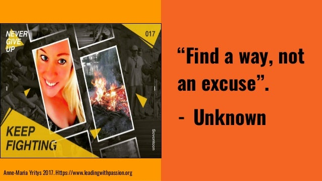 """""""Find a way, not an excuse"""". - Unknown Anne-Maria Yritys 2017. Https://www.leadingwithpassion.org"""