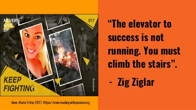 """""""The elevator to success is not running. You must climb the stairs"""". - Zig Ziglar Anne-Maria Yritys 2017. Https://www.lead..."""