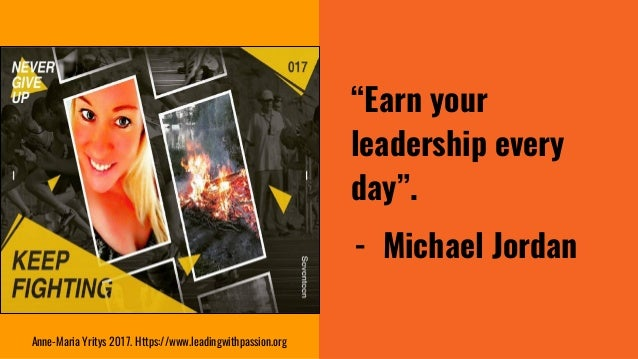 """""""Earn your leadership every day"""". - Michael Jordan Anne-Maria Yritys 2017. Https://www.leadingwithpassion.org"""