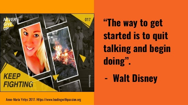 """""""The way to get started is to quit talking and begin doing"""". - Walt Disney Anne-Maria Yritys 2017. Https://www.leadingwith..."""
