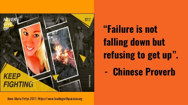 """""""Failure is not falling down but refusing to get up"""". - Chinese Proverb Anne-Maria Yritys 2017. Https://www.leadingwithpas..."""