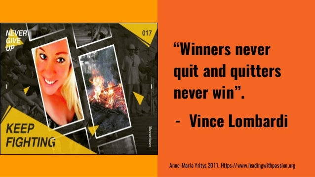 """""""Winners never quit and quitters never win"""". - Vince Lombardi Anne-Maria Yritys 2017. Https://www.leadingwithpassion.org"""