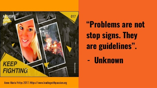 """""""Problems are not stop signs. They are guidelines"""". - Unknown Anne-Maria Yritys 2017. Https://www.leadingwithpassion.org"""