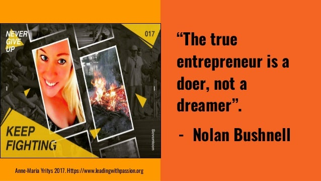 """""""The true entrepreneur is a doer, not a dreamer"""". - Nolan Bushnell Anne-Maria Yritys 2017. Https://www.leadingwithpassion...."""
