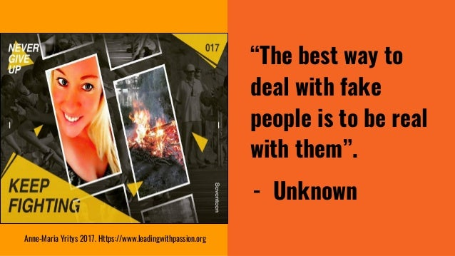 """""""The best way to deal with fake people is to be real with them"""". - Unknown Anne-Maria Yritys 2017. Https://www.leadingwith..."""