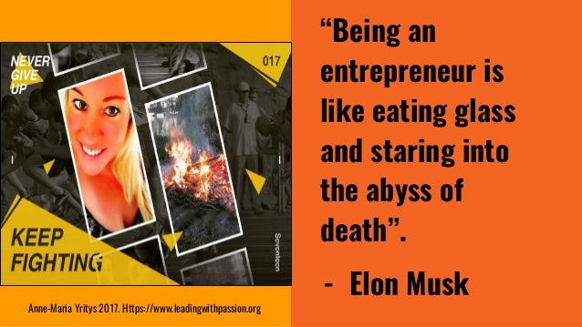 """""""Being an entrepreneur is like eating glass and staring into the abyss of death"""". - Elon Musk Anne-Maria Yritys 2017. Http..."""