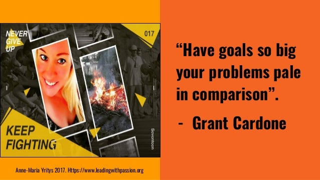 """""""Have goals so big your problems pale in comparison"""". - Grant Cardone Anne-Maria Yritys 2017. Https://www.leadingwithpassi..."""
