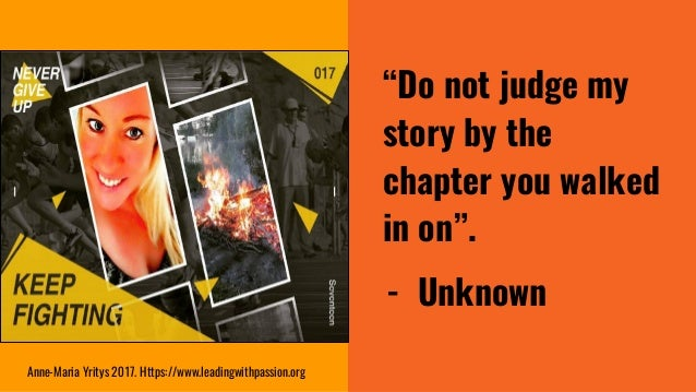 """""""Do not judge my story by the chapter you walked in on"""". - Unknown Anne-Maria Yritys 2017. Https://www.leadingwithpassion...."""
