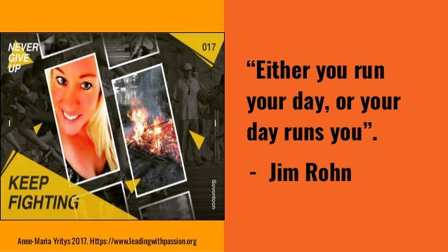 """""""Either you run your day, or your day runs you"""". - Jim Rohn Anne-Maria Yritys 2017. Https://www.leadingwithpassion.org"""