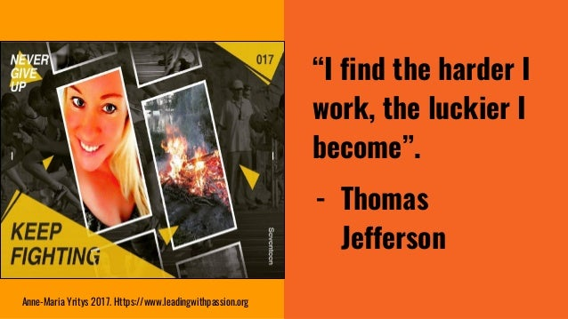 """""""I find the harder I work, the luckier I become"""". - Thomas Jefferson Anne-Maria Yritys 2017. Https://www.leadingwithpassio..."""